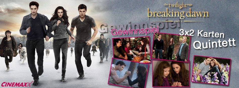 Breaking Dawn 2 Tickets Cinemaxx Breaking Dawn 2 Gewinnspiel: Gewinnt Tickets fürs Twilight Quintett!